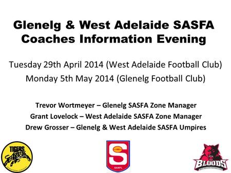 Glenelg & West Adelaide SASFA Coaches Information Evening Tuesday 29th April 2014 (West Adelaide Football Club) Monday 5th May 2014 (Glenelg Football Club)