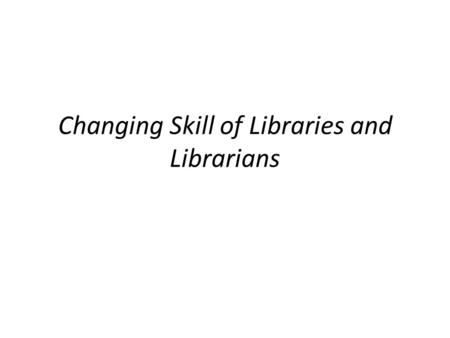 Changing Skill of Libraries and Librarians. Drivers of Change.