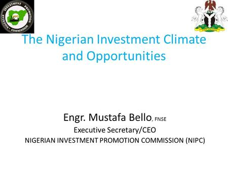 The Nigerian Investment Climate and Opportunities Engr. Mustafa Bello, FNSE Executive Secretary/CEO NIGERIAN INVESTMENT PROMOTION COMMISSION (NIPC)