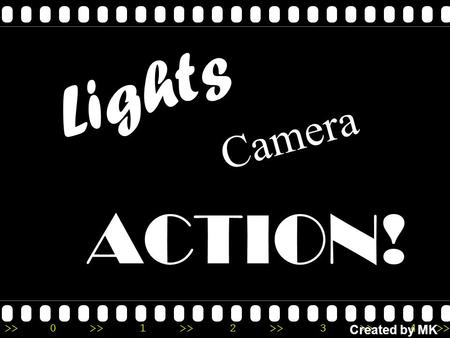 >>0 >>1 >> 2 >> 3 >> 4 >> Lights ACTION! Camera Created by MK.