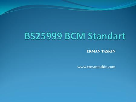 ERMAN TAŞKIN www.ermantaskin.com. What is BS 25999? BS 25999 is a two-part British Standard that illustrates what organisations should do to establish.