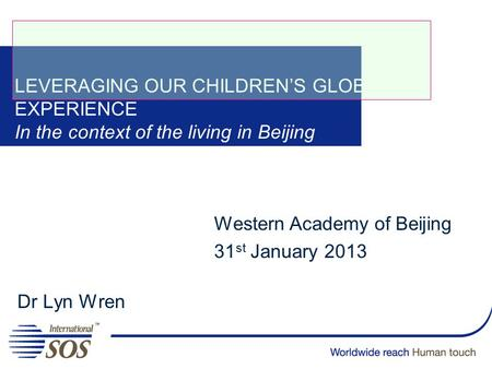 LEVERAGING OUR CHILDREN'S GLOBAL EXPERIENCE In the context of the living in Beijing Dr Lyn Wren Western Academy of Beijing 31 st January 2013.