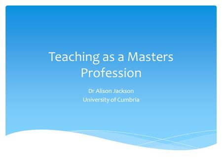 Teaching as a Masters Profession Dr Alison Jackson University of Cumbria.