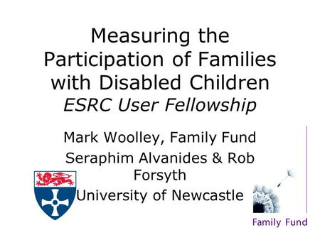 Measuring the Participation of Families with Disabled Children ESRC User Fellowship Mark Woolley, Family Fund Seraphim Alvanides & Rob Forsyth University.