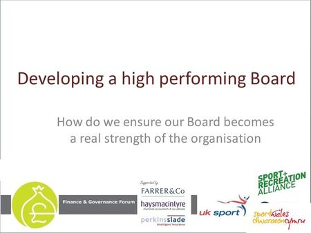 Developing a high performing Board How do we ensure our Board becomes a real strength of the organisation.