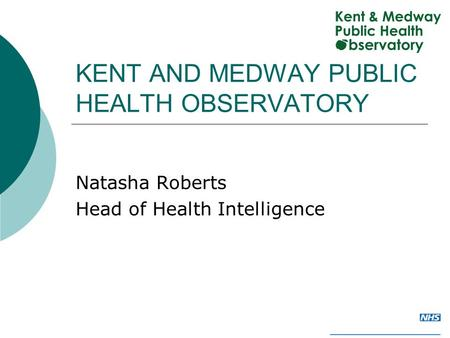 KENT AND MEDWAY PUBLIC HEALTH OBSERVATORY Natasha Roberts Head of Health Intelligence.