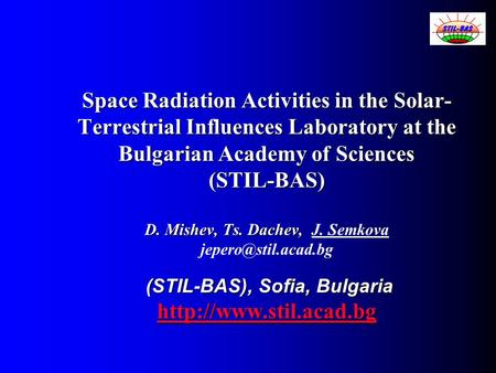 Space Radiation Activities in the Solar- Terrestrial Influences Laboratory at the Bulgarian Academy of Sciences (STIL-BAS) D. Mishev, Ts. Dachev, (STIL-BAS),