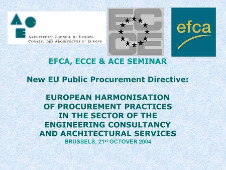 EFCA, ECCE & ACE SEMINAR New EU Public Procurement Directive: EUROPEAN HARMONISATION OF PROCUREMENT PRACTICES IN THE SECTOR OF THE ENGINEERING CONSULTANCY.