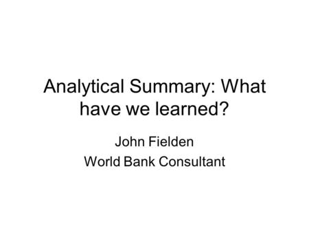 Analytical Summary: What have we learned? John Fielden World Bank Consultant.