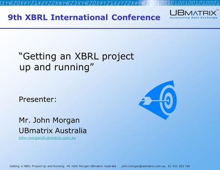"Getting a XBRL Project Up and Running. Mr John Morgan UBmatrix Australia 61 411 253 766 9th XBRL International Conference ""Getting."