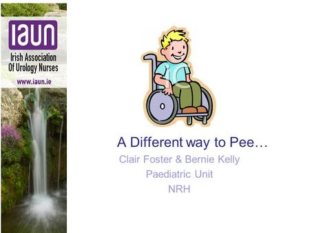 A Different way to Pee… Clair Foster & Bernie Kelly Paediatric Unit NRH.