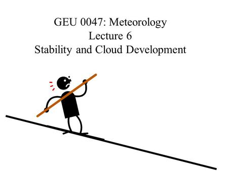 GEU 0047: Meteorology Lecture 6 Stability and Cloud Development.