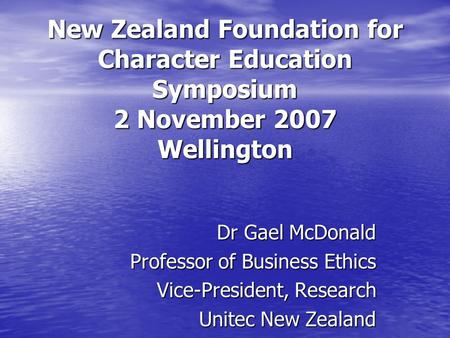 New Zealand Foundation for Character Education Symposium 2 November 2007 Wellington Dr Gael McDonald Professor of Business Ethics Vice-President, Research.