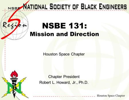 Houston Space Chapter NSBE 131: Mission and Direction Houston Space Chapter Chapter President Robert L. Howard, Jr., Ph.D.