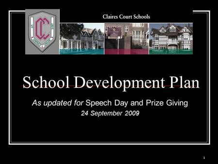 1 School Development Plan As updated for Speech Day and Prize Giving 24 September 2009.