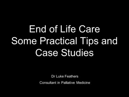 End of Life Care Some Practical Tips and Case Studies Dr Luke Feathers Consultant in Palliative Medicine.