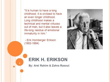 1 ERIK H. ERIKSON By: Arei Rahim & Zahra Rasoul It is human to have a long childhood; it is civilized to have an even longer childhood. Long childhood.