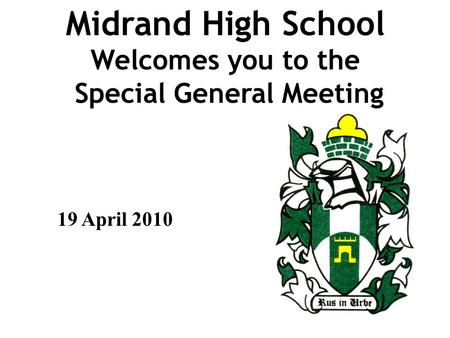 Midrand High School Welcomes you to the Special General Meeting 19 April 2010.