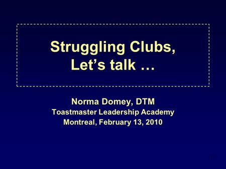 1 Struggling Clubs, Let's talk … Norma Domey, DTM Toastmaster Leadership Academy Montreal, February 13, 2010.
