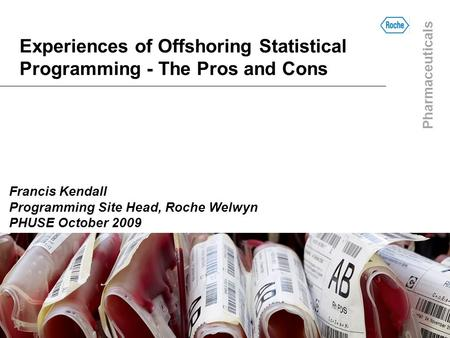 Pharmaceuticals Experiences of Offshoring Statistical Programming - The Pros and Cons Francis Kendall Programming Site Head, Roche Welwyn PHUSE October.