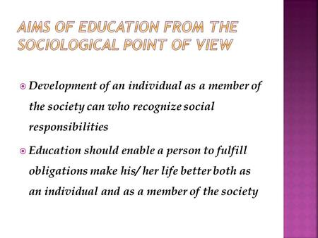  Development of an individual as a member of the society can who recognize social responsibilities  Education should enable a person to fulfill obligations.