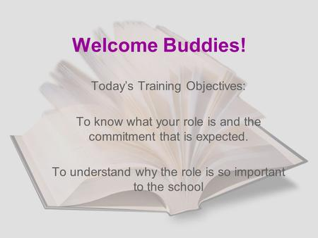 Welcome Buddies! Today's Training Objectives: To know what your role is and the commitment that is expected. To understand why the role is so important.