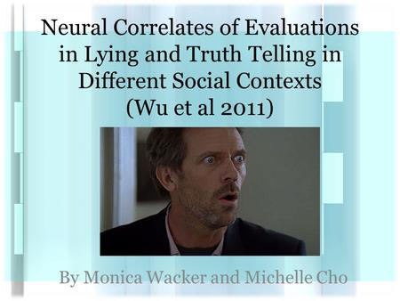 Neural Correlates of Evaluations in Lying and Truth Telling in Different Social Contexts (Wu et al 2011) By Monica Wacker and Michelle Cho.