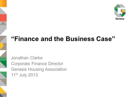 """Finance and the Business Case"" Jonathan Clarke Corporate Finance Director Genesis Housing Association 11 th July 2013."