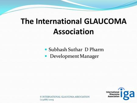 © INTERNATIONAL GLAUCOMA ASSOCIATION (274681) 2009 The International GLAUCOMA Association Subhash Suthar D Pharm Development Manager.