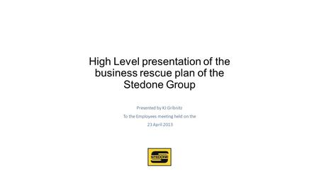 High Level presentation of the business rescue plan of the Stedone Group Presented by KJ Gribnitz To the Employees meeting held on the 23 April 2013.