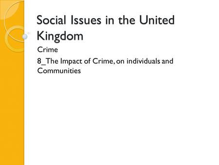 Social Issues in the United Kingdom Crime 8_The Impact of Crime, on individuals and Communities.