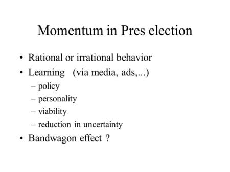 Momentum in Pres election Rational or irrational behavior Learning (via media, ads,...) –policy –personality –viability –reduction in uncertainty Bandwagon.