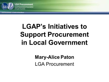 LGAP's Initiatives to Support Procurement in Local Government Mary-Alice Paton LGA Procurement.