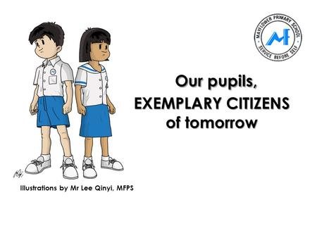 Our pupils, EXEMPLARY CITIZENS of tomorrow Illustrations by Mr Lee Qinyi, MFPS.