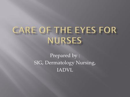 Prepared by : SIG, Dermatology Nursing, IADVL.  clean the eye of discharge and crusts  prior to eye drop installation  soothe eye irritation  prevent.