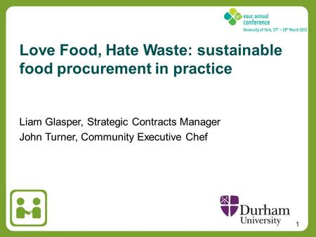 1 Liam Glasper, Strategic Contracts Manager John Turner, Community Executive Chef Love Food, Hate Waste: sustainable food procurement in practice.