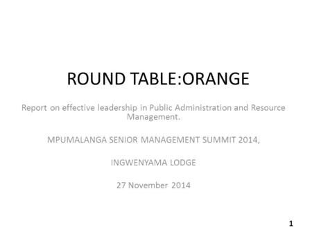 ROUND TABLE:ORANGE Report on effective leadership in Public Administration and Resource Management. MPUMALANGA SENIOR MANAGEMENT SUMMIT 2014, INGWENYAMA.