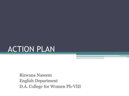 ACTION PLAN Rizwana Naseem English Department D.A. College for Women Ph-VIII.