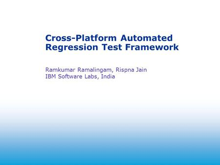2004 Cross-Platform Automated Regression Test Framework Ramkumar Ramalingam, Rispna Jain IBM Software Labs, India.
