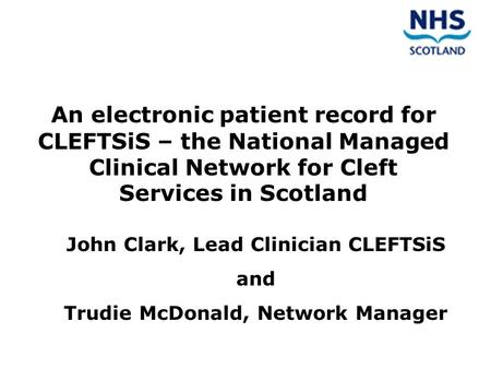 An electronic patient record for CLEFTSiS – the National Managed Clinical Network for Cleft Services in Scotland John Clark, Lead Clinician CLEFTSiS and.
