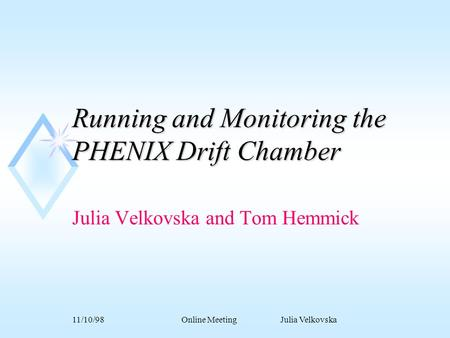 11/10/98Online Meeting Julia Velkovska Running and Monitoring the PHENIX Drift Chamber Julia Velkovska and Tom Hemmick.