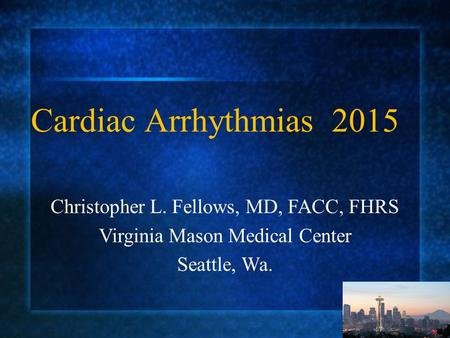 Christopher L. Fellows, MD, FACC, FHRS Virginia Mason Medical Center Seattle, Wa. Cardiac Arrhythmias 2015.