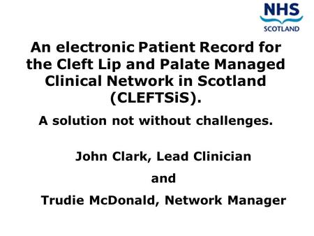 An electronic Patient Record for the Cleft Lip and Palate Managed Clinical Network in Scotland (CLEFTSiS). A solution not without challenges. John Clark,