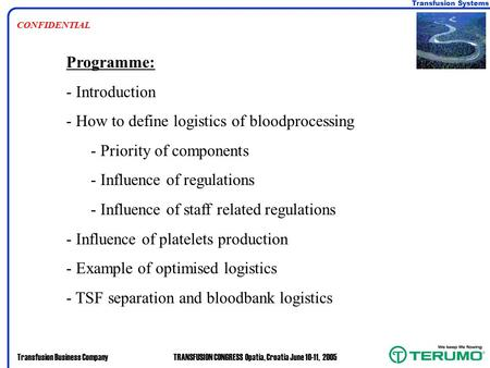 Transfusion Systems Transfusion Business CompanyTRANSFUSION CONGRESS Opatia, Croatia June 10-11, 2005 CONFIDENTIAL Programme: - Introduction - How to define.