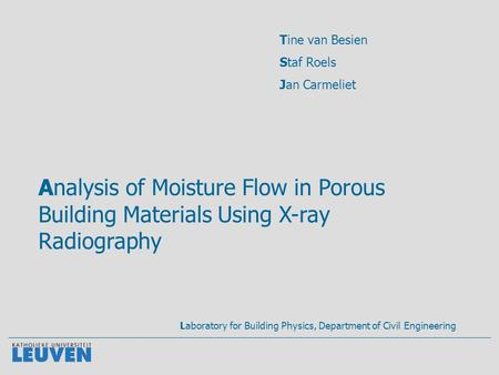 Analysis of Moisture Flow in Porous Building Materials Using X-ray Radiography Tine van Besien Staf Roels Jan Carmeliet Laboratory for Building Physics,