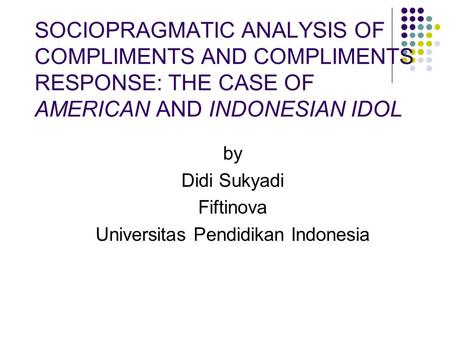 SOCIOPRAGMATIC ANALYSIS OF COMPLIMENTS AND COMPLIMENTS RESPONSE: THE CASE OF AMERICAN AND INDONESIAN IDOL by Didi Sukyadi Fiftinova Universitas Pendidikan.