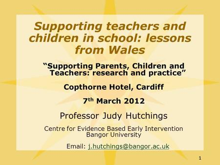 "11 ""Supporting Parents, Children and Teachers: research and practice"" Copthorne Hotel, Cardiff 7 th March 2012 Professor Judy Hutchings Centre for Evidence."