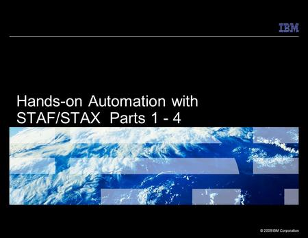 © 2009 IBM Corporation Hands-on Automation with STAF/STAX Parts 1 - 4.