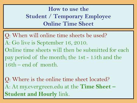 How to use the Student / Temporary Employee Online Time Sheet Q: When will online time sheets be used? A: Go live is September 16, 2010. Online time sheets.