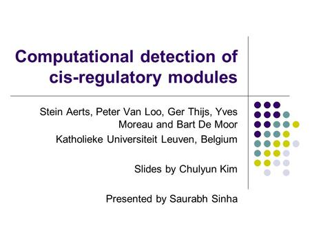 Computational detection of cis-regulatory modules Stein Aerts, Peter Van Loo, Ger Thijs, Yves Moreau and Bart De Moor Katholieke Universiteit Leuven, Belgium.